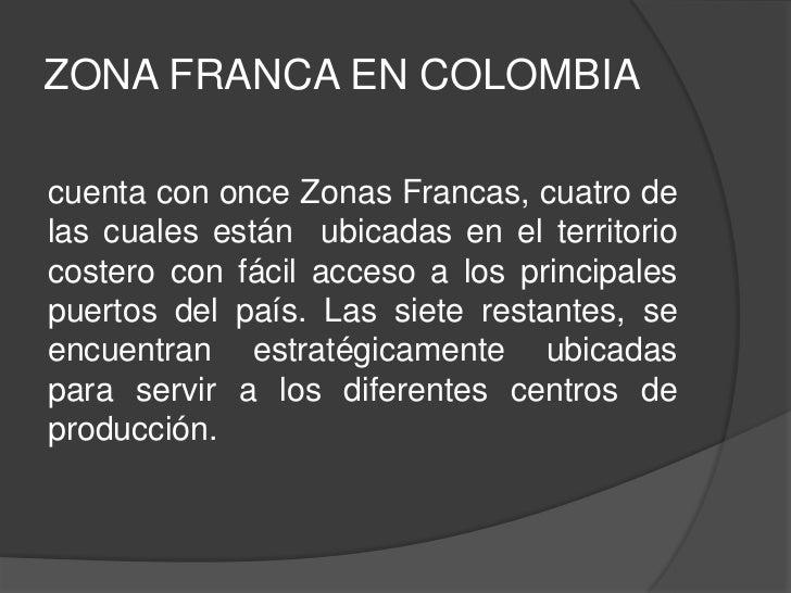 ZONA FRANCA EN COLOMBIAcuenta con once Zonas Francas, cuatro delas cuales están ubicadas en el territoriocostero con fácil...