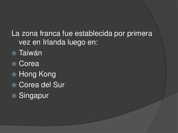 La zona franca fue establecida por primera  vez en Irlanda luego en: Taiwán Corea Hong Kong Corea del Sur Singapur
