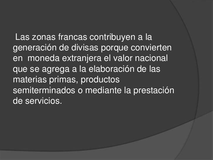 Las zonas francas contribuyen a lageneración de divisas porque conviertenen moneda extranjera el valor nacionalque se agre...