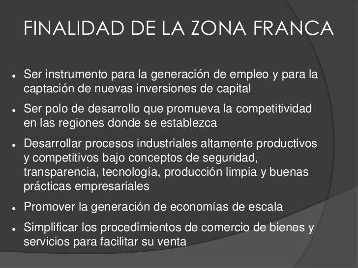 FINALIDAD DE LA ZONA FRANCA   Ser instrumento para la generación de empleo y para la    captación de nuevas inversiones d...