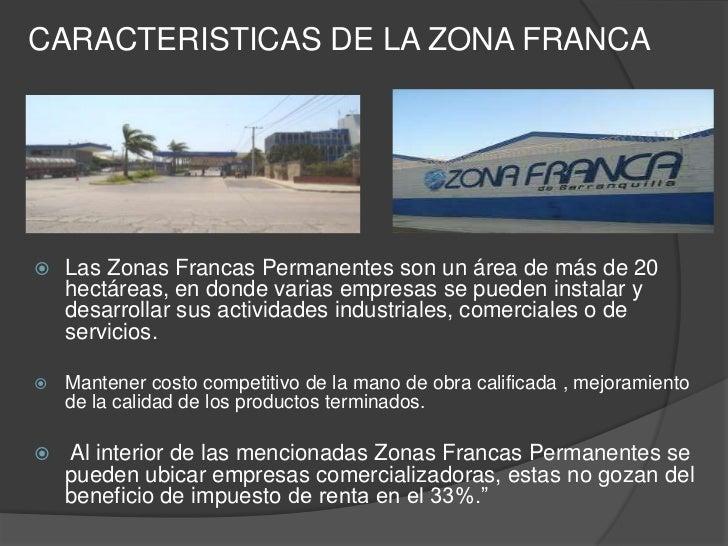 CARACTERISTICAS DE LA ZONA FRANCA   Las Zonas Francas Permanentes son un área de más de 20    hectáreas, en donde varias ...