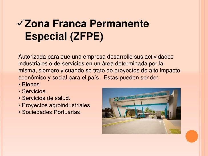 Zona Franca Permanente Especial (ZFPE)Autorizada para que una empresa desarrolle sus actividadesindustriales o de servici...