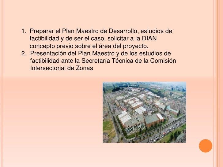 1. Preparar el Plan Maestro de Desarrollo, estudios de   factibilidad y de ser el caso, solicitar a la DIAN   concepto pre...