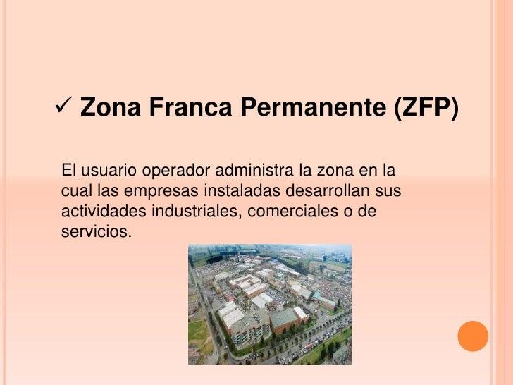  Zona Franca Permanente (ZFP)El usuario operador administra la zona en lacual las empresas instaladas desarrollan susacti...