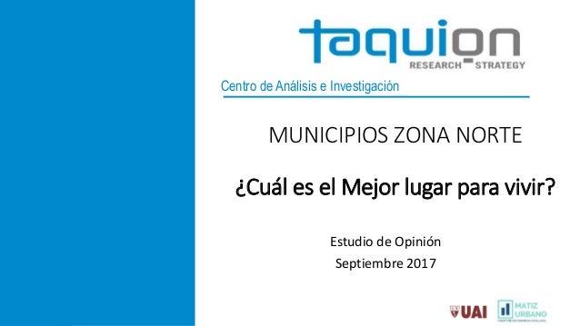 Centro de Análisis e Investigación MUNICIPIOS ZONA NORTE ¿Cuál es el Mejor lugar para vivir? Estudio de Opinión Septiembre...
