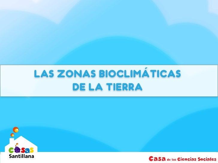 LAS ZONAS BIOCLIMÁTICAS DE LA TIERRA  Una zona bioclimática o bioma es una región que posee condiciones  similares de clim...