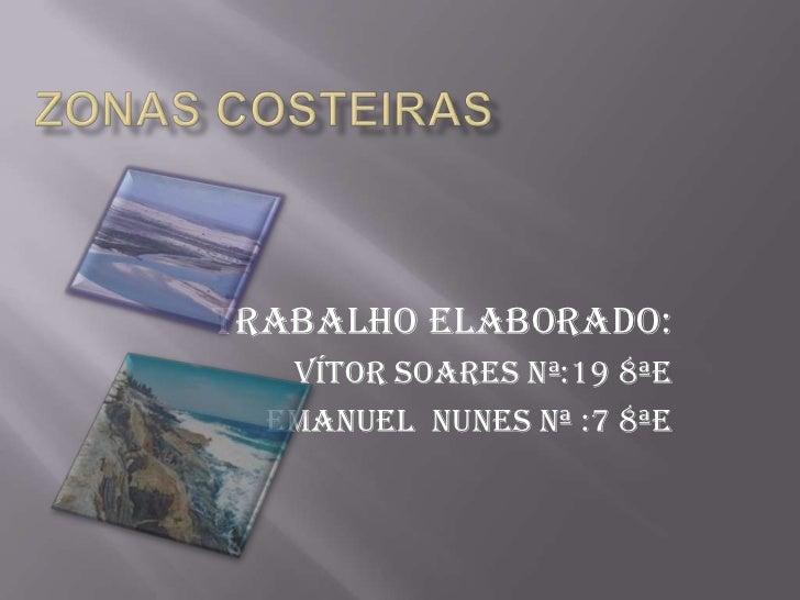 ZONAS COSTEIRAS<br />Trabalho elaborado:<br />Vítor Soares Nª:19 8ªE<br />Emanuel  Nunes Nª :7 8ªE<br />