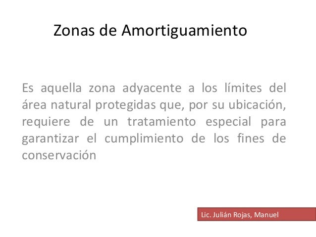 Zonas de Amortiguamiento  Es aquella zona adyacente a los límites del  área natural protegidas que, por su ubicación,  req...