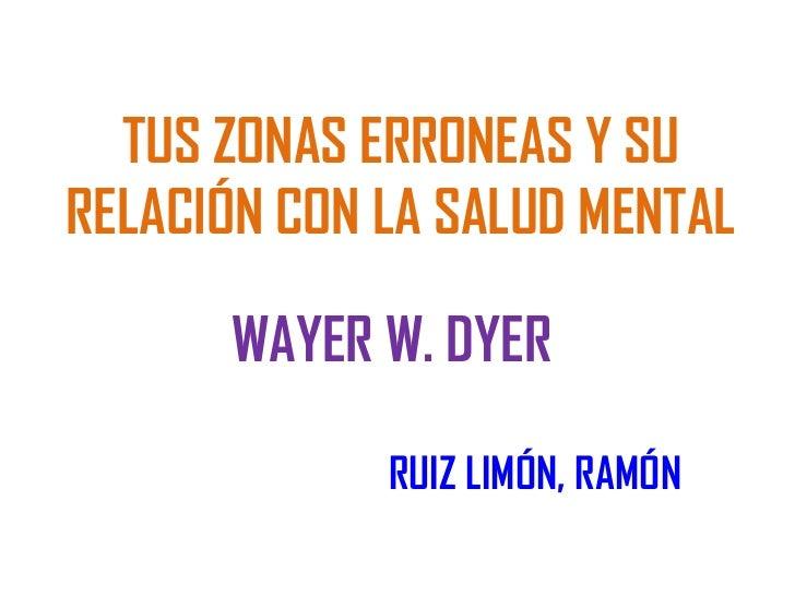 TUS ZONAS ERRONEAS Y SURELACIÓN CON LA SALUD MENTAL      WAYER W. DYER             RUIZ LIMÓN, RAMÓN
