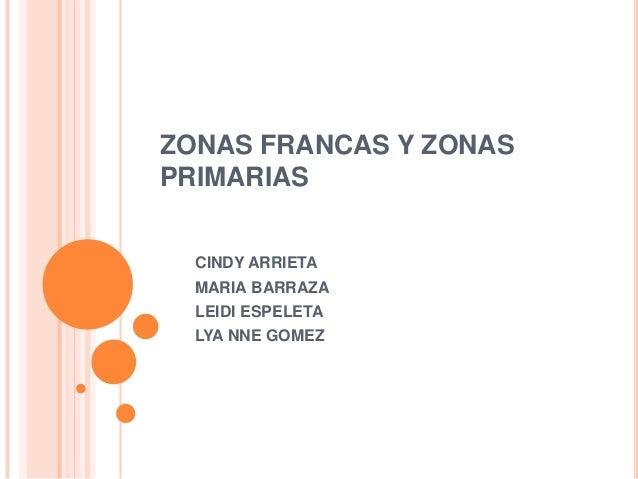 ZONAS FRANCAS Y ZONASPRIMARIAS  CINDY ARRIETA  MARIA BARRAZA  LEIDI ESPELETA  LYA NNE GOMEZ