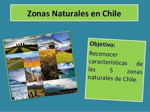 Zonas Naturales en ChileZonas Naturales en Chile Objetivo: Reconocer características de las 5 zonas naturales de Chile. Ob...