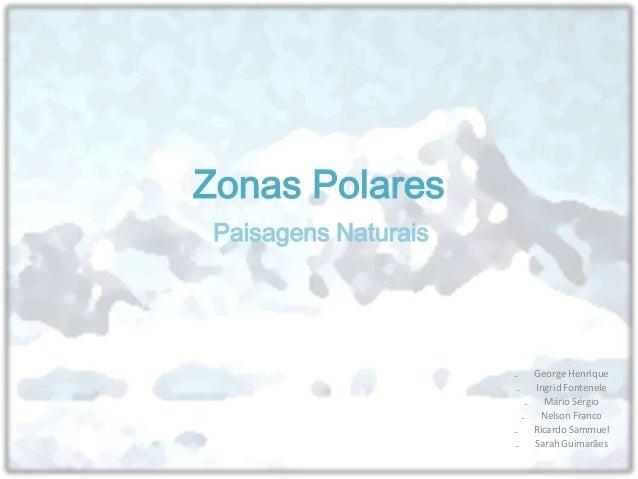 Zonas Polares Paisagens Naturais                      ₋    George Henrique                      ₋    Ingrid Fontenele     ...
