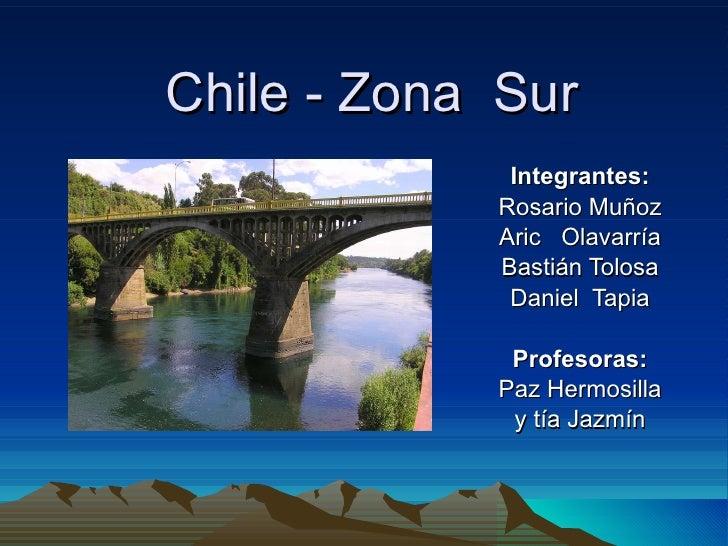 Chile - Zona  Sur Integrantes: Rosario Muñoz Aric  Olavarría Bastián Tolosa Daniel  Tapia Profesoras: Paz Hermosilla y tía...
