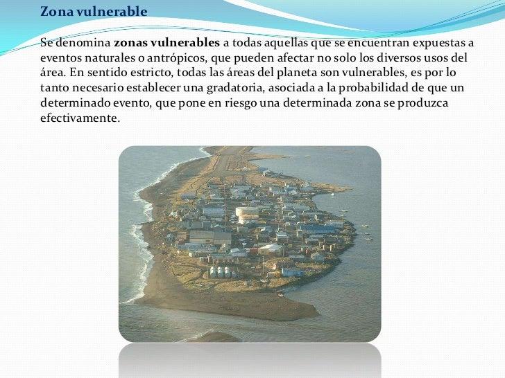 Zona vulnerable<br />Se denomina zonas vulnerables a todas aquellas que se encuentran expuestas a eventos naturales o antr...