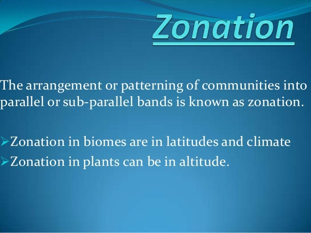 The arrangement or patterning of communities into parallel or sub-parallel bands is known as zonation. Zonation in biomes...