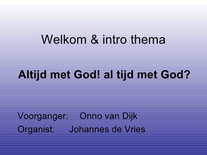 Welkom & intro thema Altijd met God!al tijd met God?   Voorganger:  Onno van Dijk Organist:   Johannes de Vries