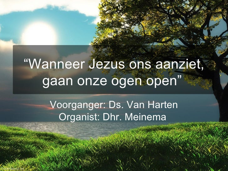 """"""" Wanneer Jezus ons aanziet, gaan onze ogen open""""   Voorganger: Ds. Van Harten Organist: Dhr. Meinema"""