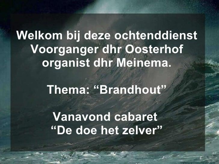 """Welkom bij deze ochtenddienst Voorganger dhr Oosterhof organist dhr Meinema. Thema: """"Brandhout"""" Vanavond cabaret  """"De doe ..."""