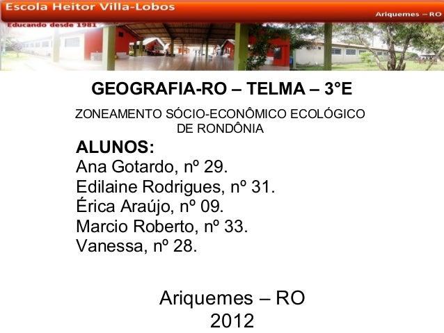 GEOGRAFIA-RO – TELMA – 3°EZONEAMENTO SÓCIO-ECONÔMICO ECOLÓGICO            DE RONDÔNIAALUNOS:Ana Gotardo, nº 29.Edilaine Ro...
