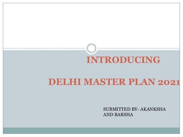 INTRODUCING DELHI MASTER PLAN 2021 SUBMITTED BY- AKANKSHA AND BARSHA