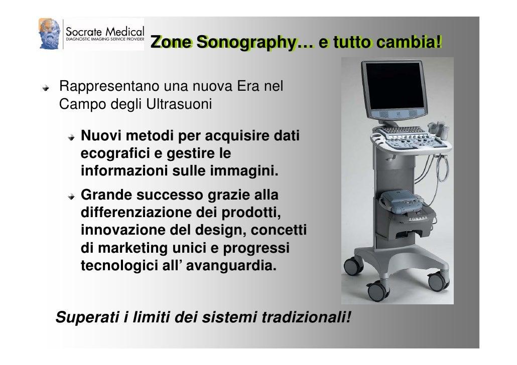 Zone Sonography… e tutto cambia!  Rappresentano una nuova Era nel Campo degli Ultrasuoni     Nuovi metodi per acquisire da...