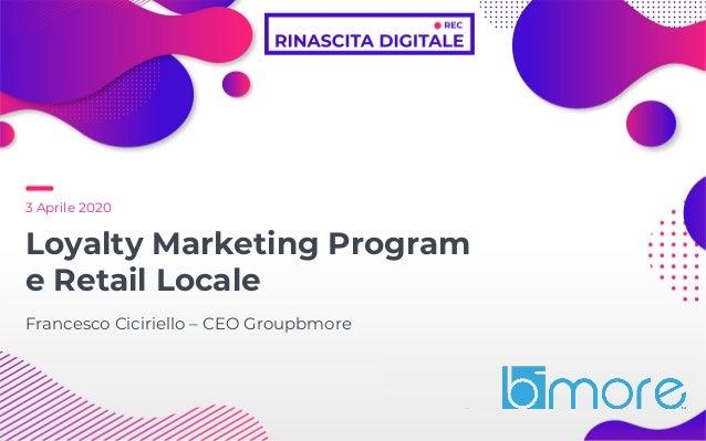 3 Aprile 2020 Loyalty Marketing Program e Retail Locale Francesco Ciciriello – CEO Groupbmore