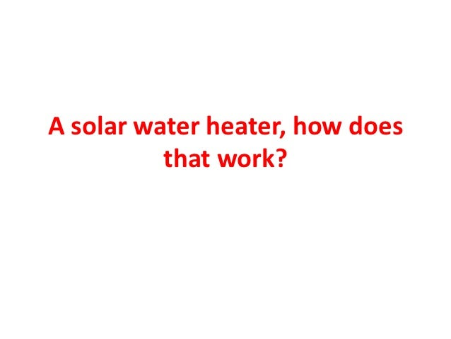 A solar water heater, how does          that work?