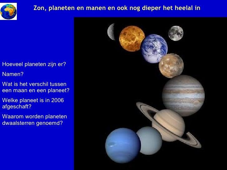 Zon, planeten en manen en ook nog dieper het heelal in Hoeveel planeten zijn er? Namen? Wat is het verschil tussen een maa...