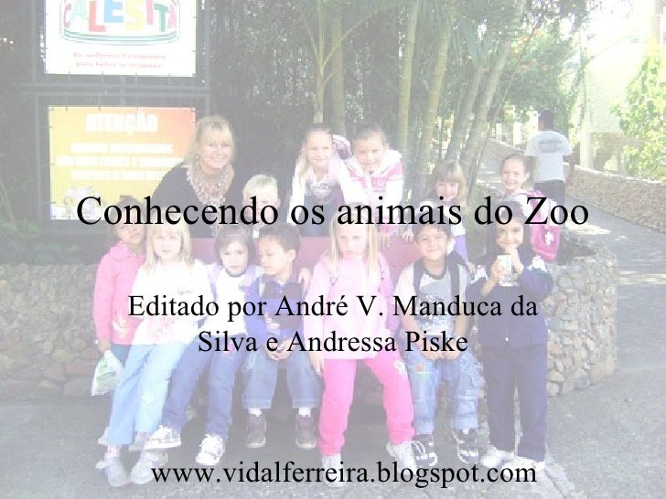 Conhecendo os animais do Zoo  Editado por André V. Manduca da       Silva e Andressa Piske    www.vidalferreira.blogspot.com