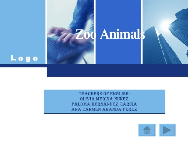 Zoo Animals TEACHERS OF ENGLISH: OLIVIA MEDINA NÚÑEZ PALOMA HERNÁNDEZ GARCÍA ANA CARMEN ARANDA PÉREZ