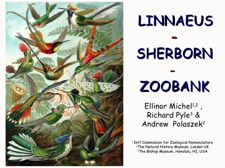 LINNAEUS  –  SHERBORN -   ZOOBANK Ellinor Michel 1,2  , Richard Pyle 3  & Andrew  Polaszek 2 1  Int'l Commission for Zoolo...