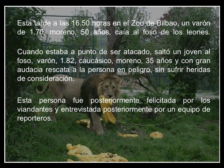 Esta tarde a las 16.50 horas en el Zoo de Bilbao, un varón de 1.70, moreno, 50 años, caía al foso de los leones. Cuando es...