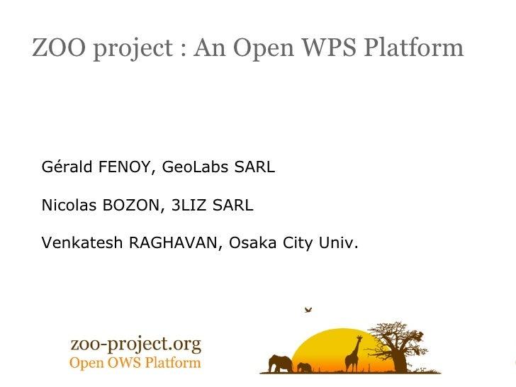 ZOO project : An Open WPS Platform    Gérald FENOY, GeoLabs SARL  Nicolas BOZON, 3LIZ SARL  Venkatesh RAGHAVAN, Osaka City...