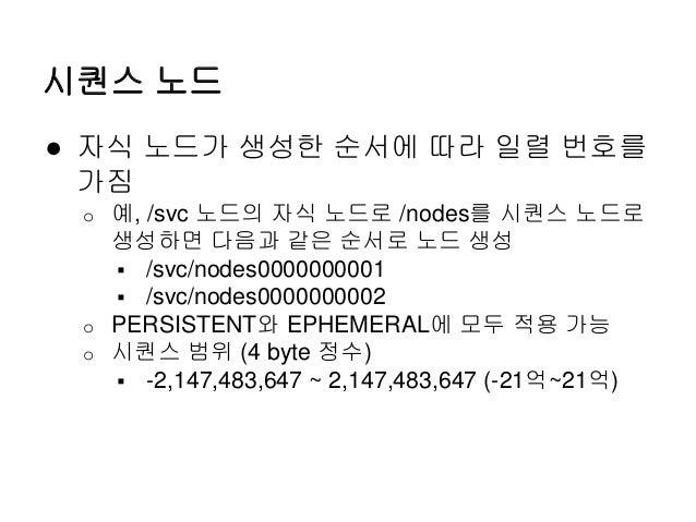 시퀀스 노드 ● 자식 노드가 생성한 순서에 따라 일렬 번호를 가짐 o 예, /svc 노드의 자식 노드로 /nodes를 시퀀스 노드로 생성하면 다음과 같은 순서로 노드 생성  /svc/nodes0000000001  /...