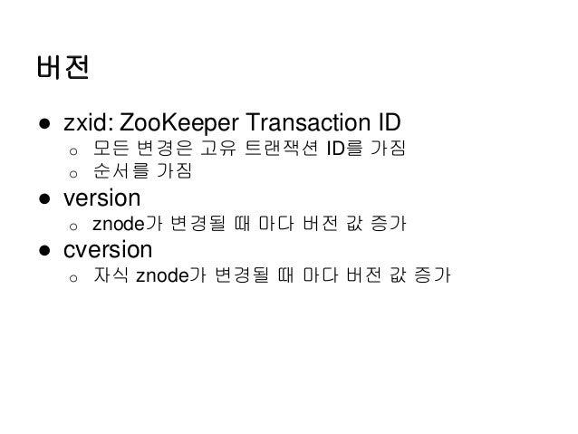 버전 ● zxid: ZooKeeper Transaction ID o 모든 변경은 고유 트랜잭션 ID를 가짐 o 순서를 가짐 ● version o znode가 변경될 때 마다 버전 값 증가 ● cversion o 자식 z...