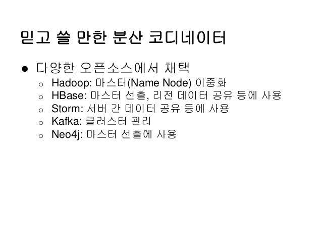 믿고 쓸 만한 분산 코디네이터 ● 다양한 오픈소스에서 채택 o Hadoop: 마스터(Name Node) 이중화 o HBase: 마스터 선출, 리전 데이터 공유 등에 사용 o Storm: 서버 간 데이터 공유 등에 사용 ...
