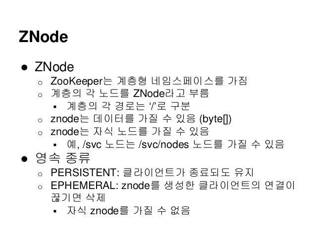 ZNode ● ZNode o ZooKeeper는 계층형 네임스페이스를 가짐 o 계층의 각 노드를 ZNode라고 부름  계층의 각 경로는 '/'로 구분 o znode는 데이터를 가질 수 있음 (byte[]) o znod...
