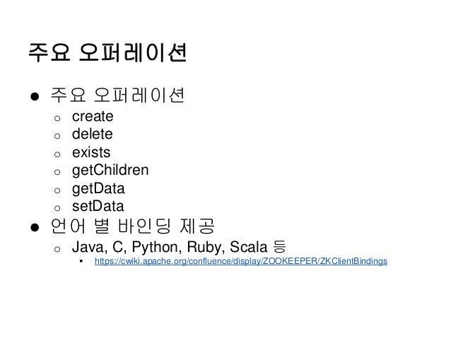 주요 오퍼레이션 ● 주요 오퍼레이션 o create o delete o exists o getChildren o getData o setData ● 언어 별 바인딩 제공 o Java, C, Python, Ruby, Sc...