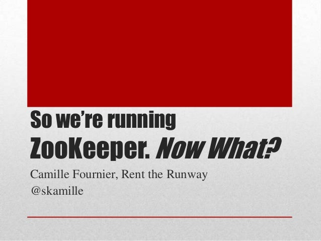 So we're running  ZooKeeper. Now What? Camille Fournier, Rent the Runway @skamille