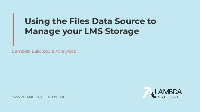 WWW.LAMBDASOLUTIONS.NET Using the Files Data Source to Manage your LMS Storage Lambda Lab: Zoola Analytics