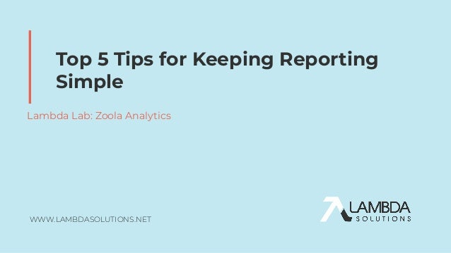 WWW.LAMBDASOLUTIONS.NET Top 5 Tips for Keeping Reporting Simple Lambda Lab: Zoola Analytics