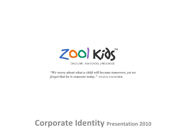 """Corporate Identity  Presentation 2010  """" We worry about what a child will become tomorrow, yet we forget that he is someon..."""