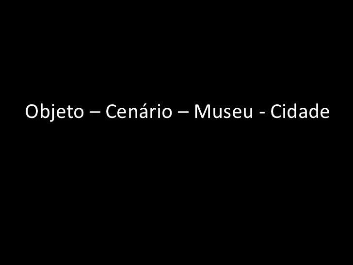 Objeto – Cenário – Museu - Cidade