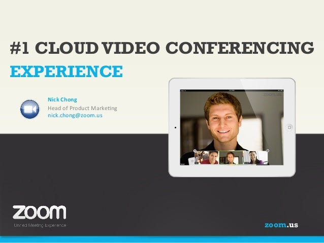 #1 CLOUD VIDEO CONFERENCING EXPERIENCE Nick  Chong   Head  of  Product  Marke/ng   nick.chong@zoom.us     ...