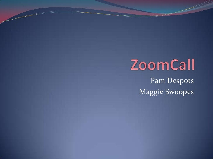ZoomCall<br />Pam Despots<br />Maggie Swoopes<br />