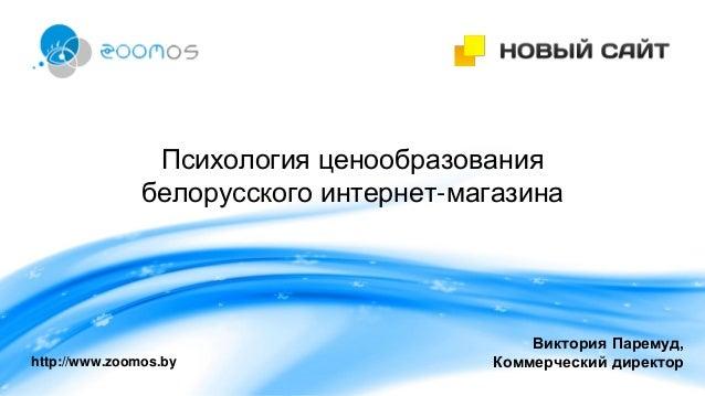 Психология ценообразования белорусского интернет-магазина http://www.zoomos.by Виктория Паремуд, Коммерческий директор