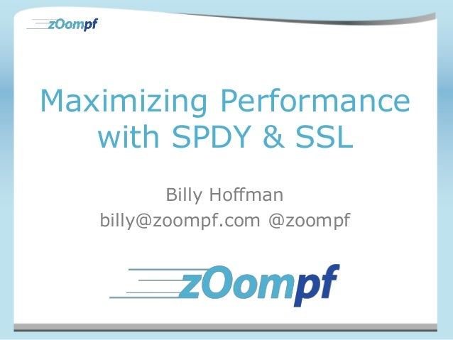 Maximizing Performancewith SPDY & SSLBilly Hoffmanbilly@zoompf.com @zoompf