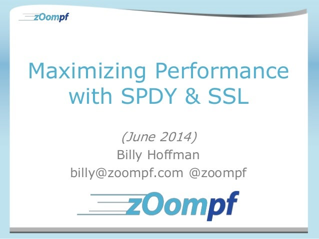 Maximizing Performance with SPDY & SSL (June 2014) Billy Hoffman billy@zoompf.com @zoompf