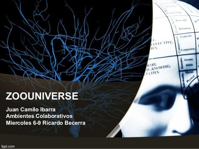 ZOOUNIVERSE Juan Camilo Ibarra Ambientes Colaborativos Miercoles 6-9 Ricardo Becerra