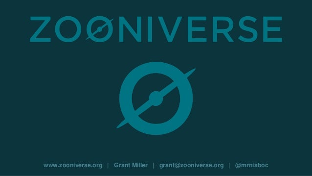 www.zooniverse.org | Grant Miller | grant@zooniverse.org | @mrniaboc